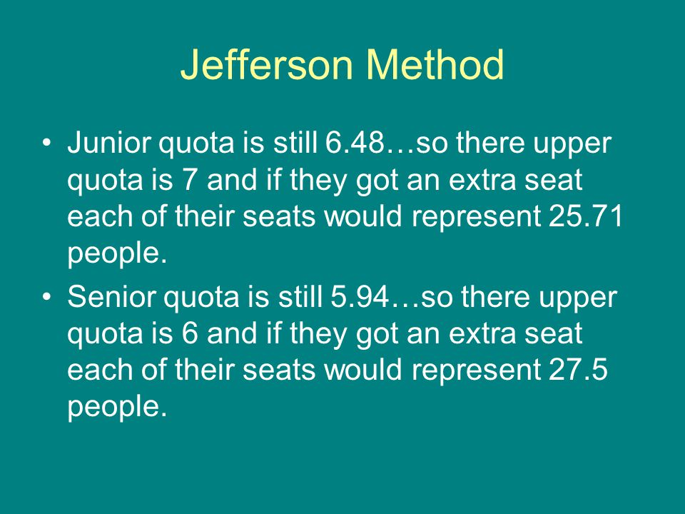 Jefferson Method Junior quota is still 6.48…so there upper quota is 7 and if they got an extra seat each of their seats would represent 25.71 people.