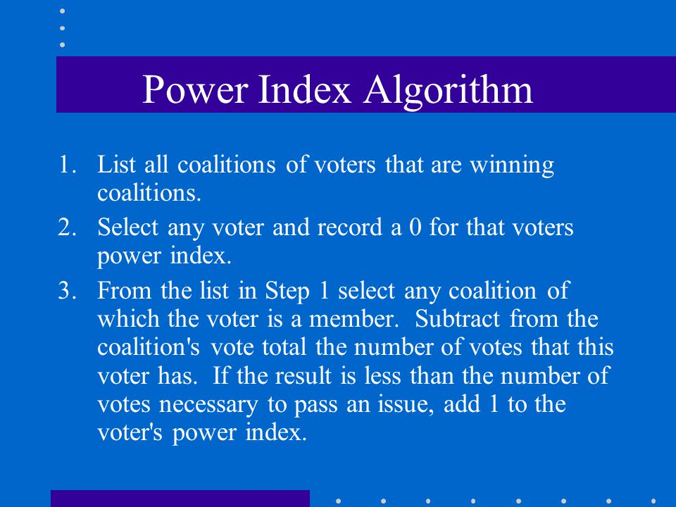 Power Index Algorithm List all coalitions of voters that are winning coalitions. Select any voter and record a 0 for that voters power index.