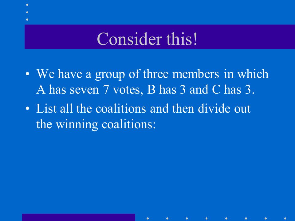 Consider this! We have a group of three members in which A has seven 7 votes, B has 3 and C has 3.