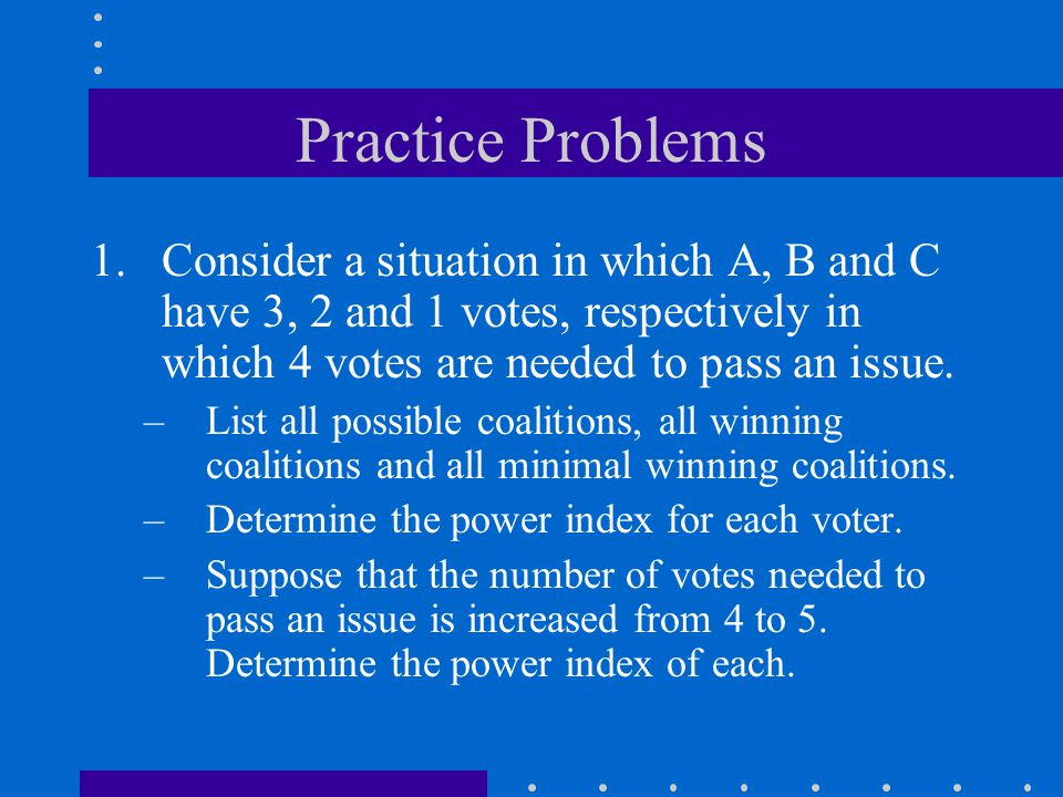 Practice Problems Consider a situation in which A, B and C have 3, 2 and 1 votes, respectively in which 4 votes are needed to pass an issue.