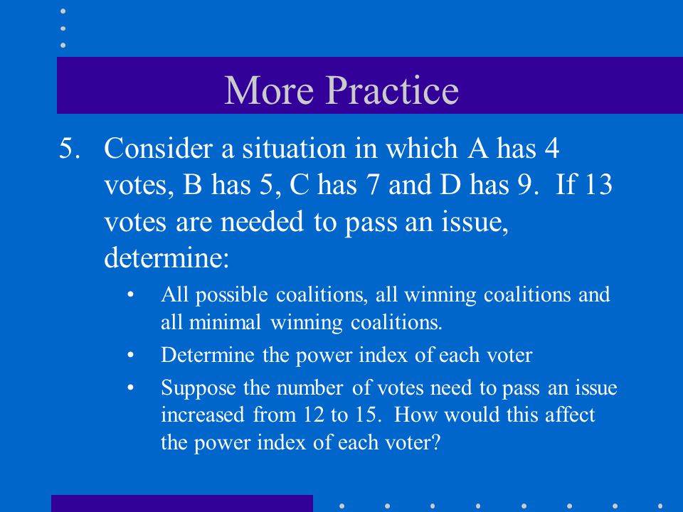 More Practice Consider a situation in which A has 4 votes, B has 5, C has 7 and D has 9. If 13 votes are needed to pass an issue, determine: