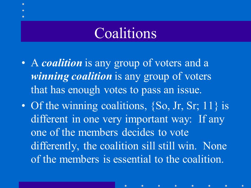 Coalitions A coalition is any group of voters and a winning coalition is any group of voters that has enough votes to pass an issue.
