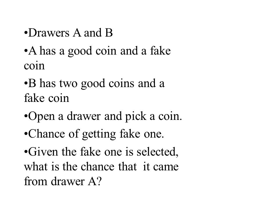 Drawers A and B A has a good coin and a fake coin. B has two good coins and a fake coin. Open a drawer and pick a coin.