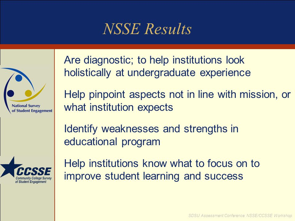 NSSE Results Are diagnostic; to help institutions look holistically at undergraduate experience.