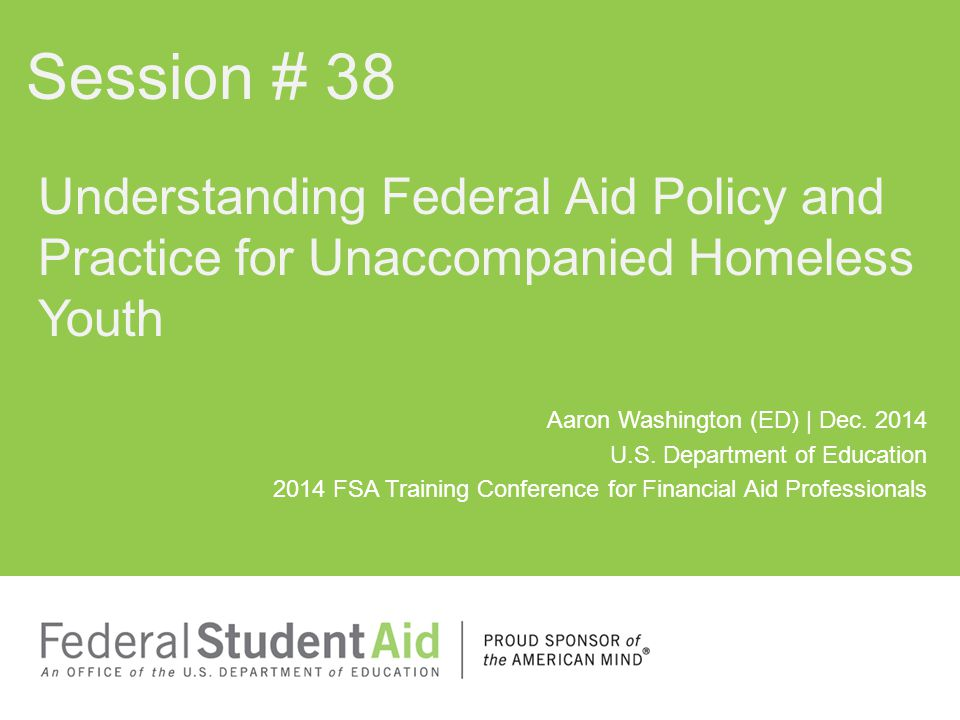 Session # 38 Understanding Federal Aid Policy and Practice for Unaccompanied Homeless Youth.