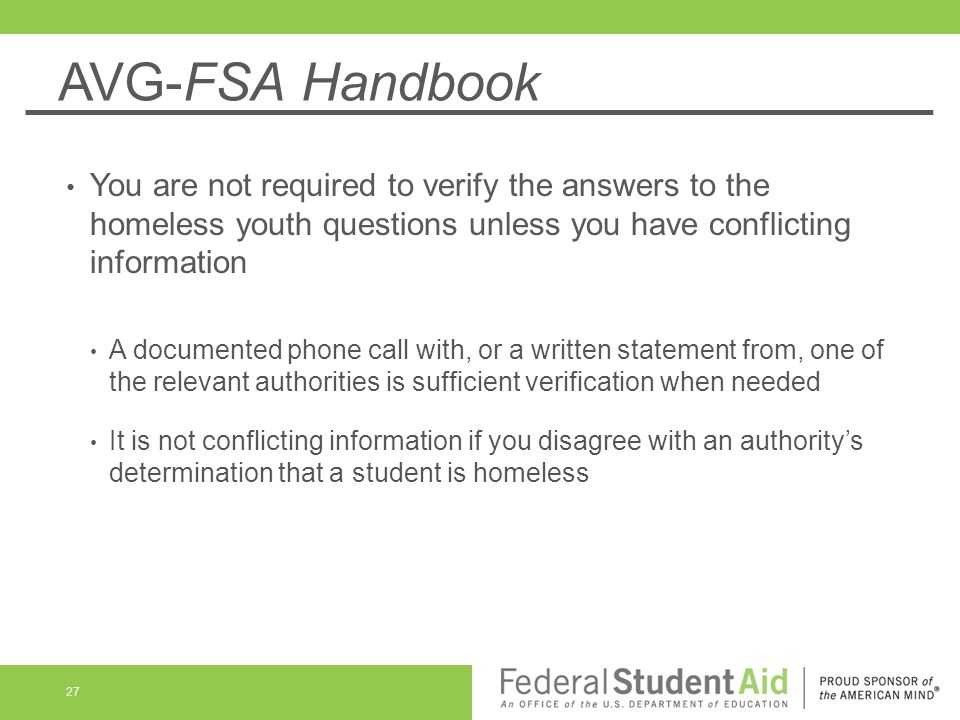 AVG-FSA Handbook You are not required to verify the answers to the homeless youth questions unless you have conflicting information.