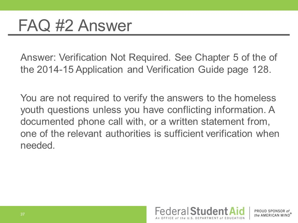 FAQ #2 Answer Answer: Verification Not Required. See Chapter 5 of the of the 2014-15 Application and Verification Guide page 128.