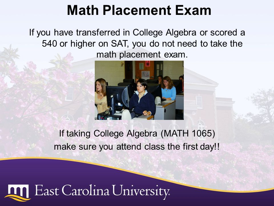 Math Placement Exam If you have transferred in College Algebra or scored a 540 or higher on SAT, you do not need to take the math placement exam.