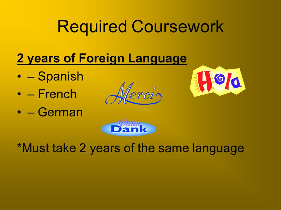 Required Coursework 2 years of Foreign Language – Spanish – French