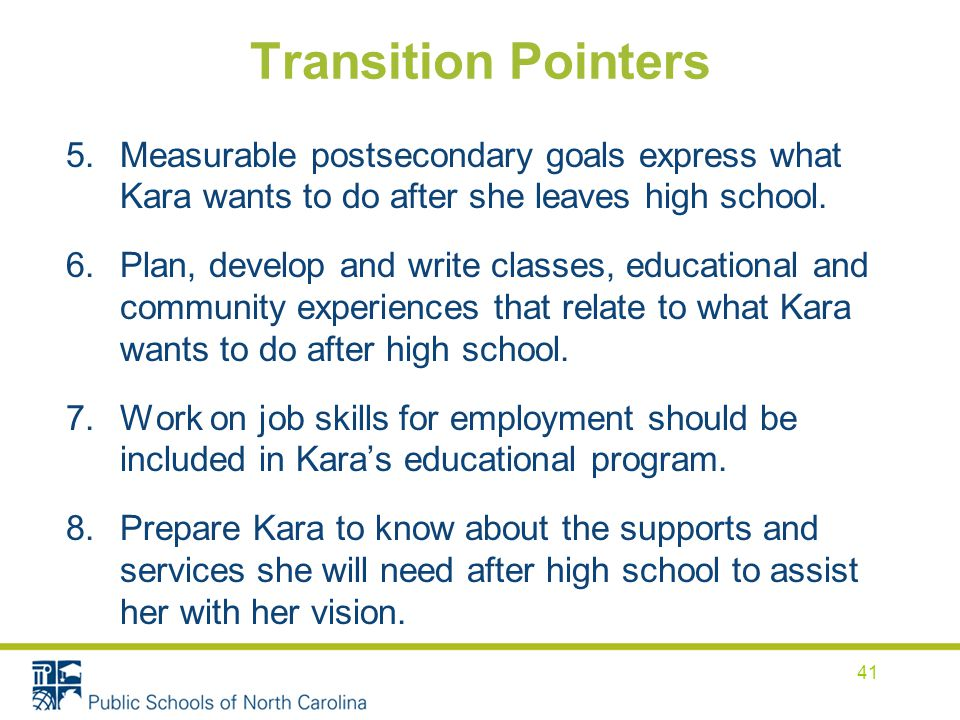Transition Pointers Measurable postsecondary goals express what Kara wants to do after she leaves high school.