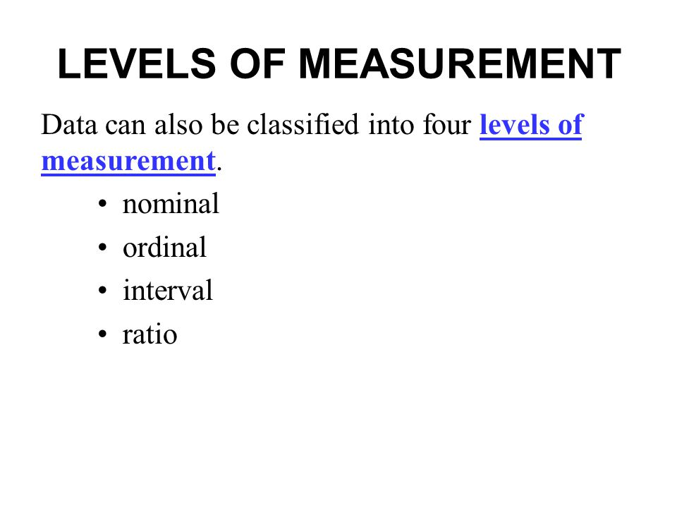 LEVELS OF MEASUREMENT Data can also be classified into four levels of measurement. nominal. ordinal.