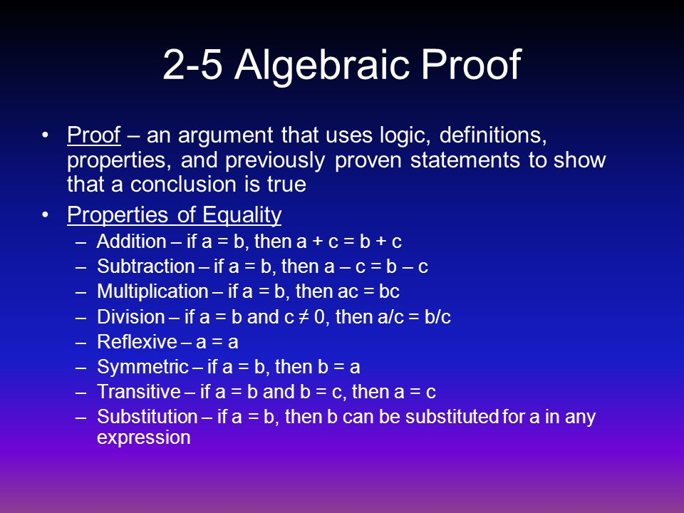 2-5 Algebraic Proof Proof – an argument that uses logic, definitions, properties, and previously proven statements to show that a conclusion is true.