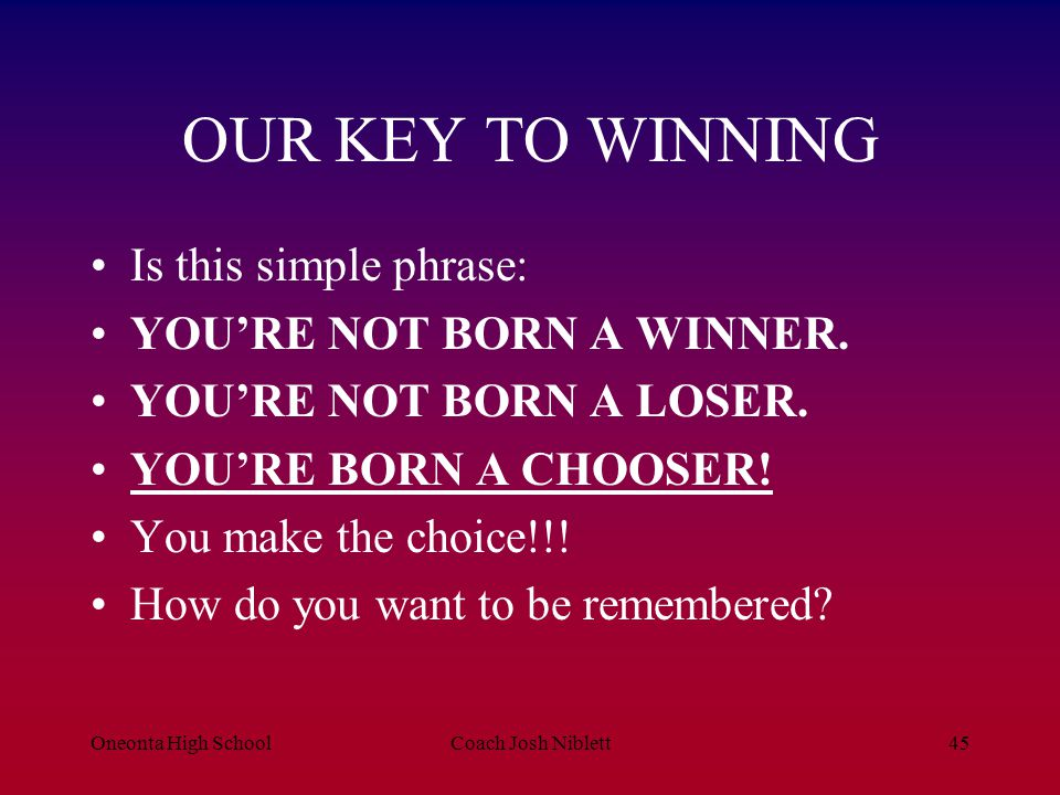 OUR KEY TO WINNING Is this simple phrase: YOU'RE NOT BORN A WINNER.