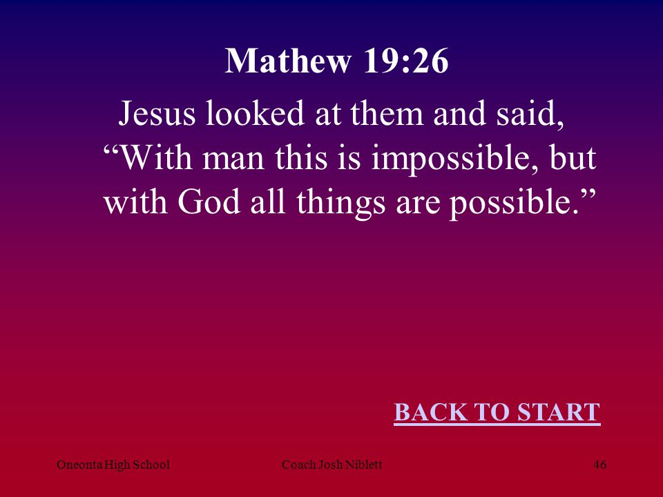 Mathew 19:26 Jesus looked at them and said, With man this is impossible, but with God all things are possible.
