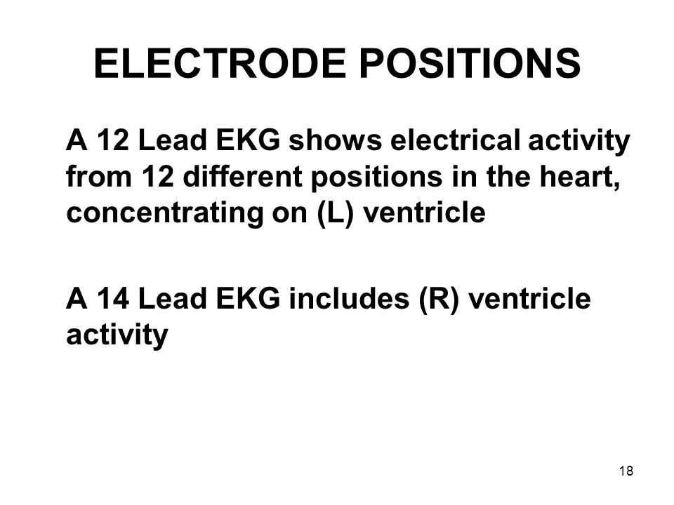 ELECTRODE POSITIONS A 12 Lead EKG shows electrical activity from 12 different positions in the heart, concentrating on (L) ventricle.