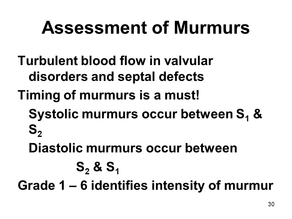 Assessment of Murmurs Turbulent blood flow in valvular disorders and septal defects. Timing of murmurs is a must!