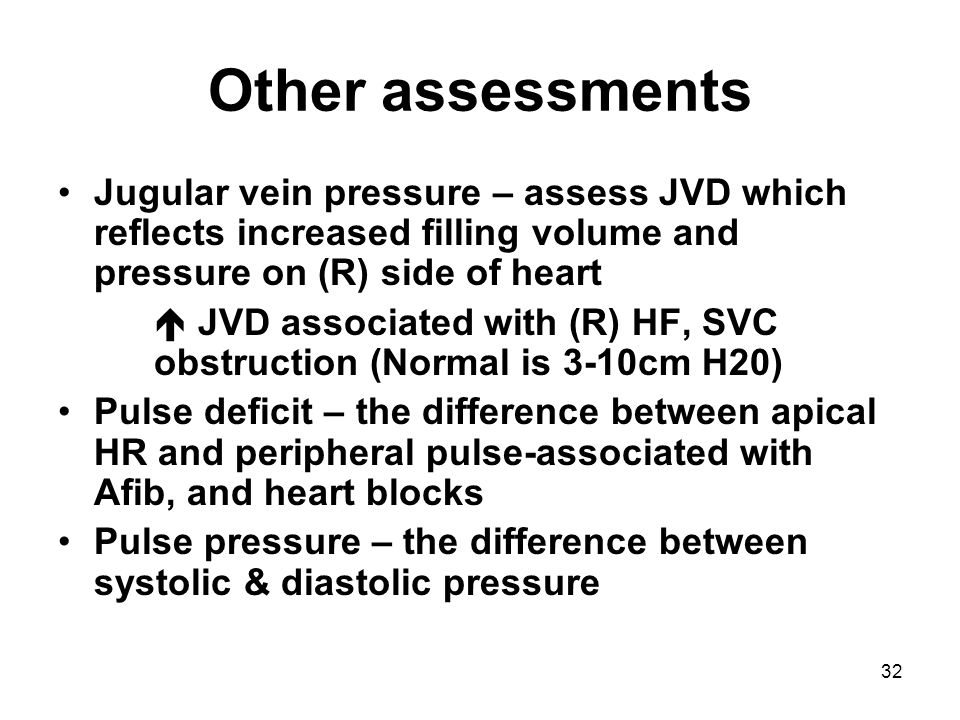 Other assessments Jugular vein pressure – assess JVD which reflects increased filling volume and pressure on (R) side of heart.