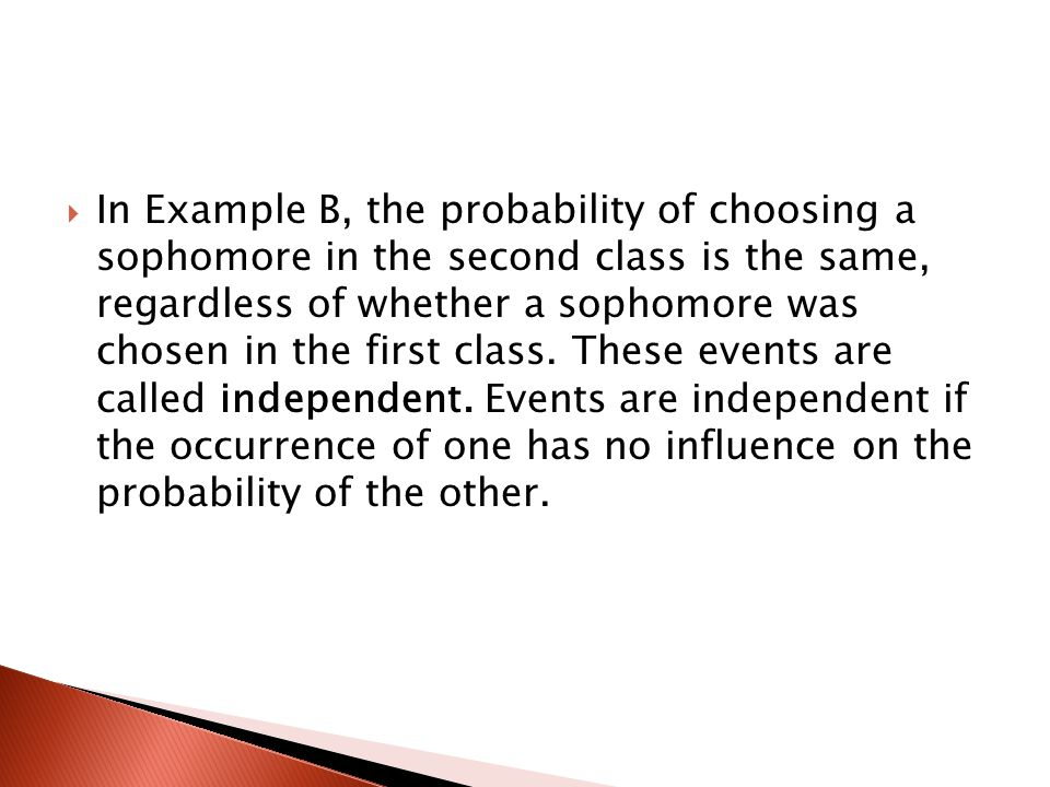 In Example B, the probability of choosing a sophomore in the second class is the same, regardless of whether a sophomore was chosen in the first class.