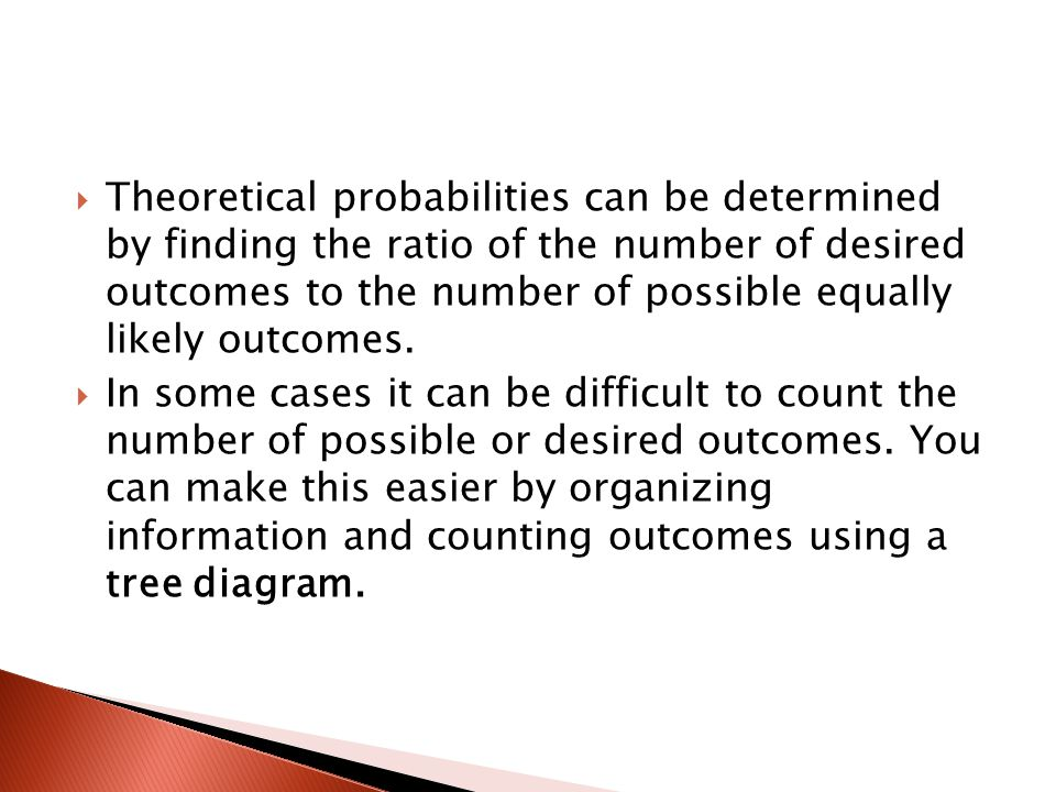 Theoretical probabilities can be determined by finding the ratio of the number of desired outcomes to the number of possible equally likely outcomes.