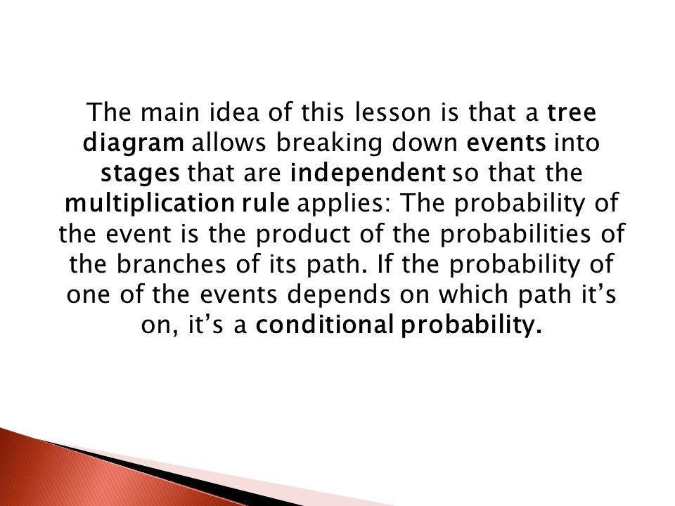 The main idea of this lesson is that a tree diagram allows breaking down events into stages that are independent so that the multiplication rule applies: The probability of the event is the product of the probabilities of the branches of its path.