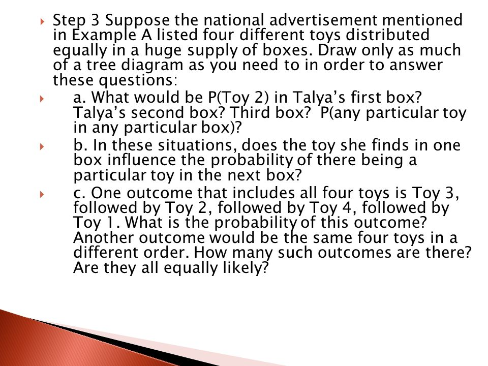 Step 3 Suppose the national advertisement mentioned in Example A listed four different toys distributed equally in a huge supply of boxes. Draw only as much of a tree diagram as you need to in order to answer these questions: