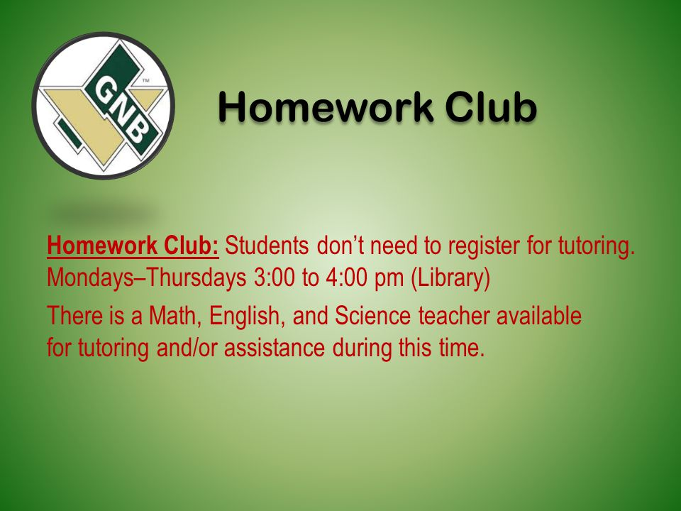 Homework Club Homework Club: Students don't need to register for tutoring. Mondays–Thursdays 3:00 to 4:00 pm (Library)