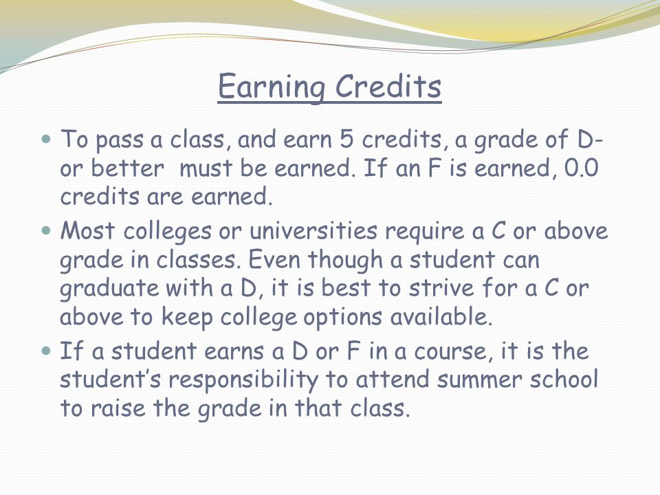 Earning Credits To pass a class, and earn 5 credits, a grade of D- or better must be earned. If an F is earned, 0.0 credits are earned.