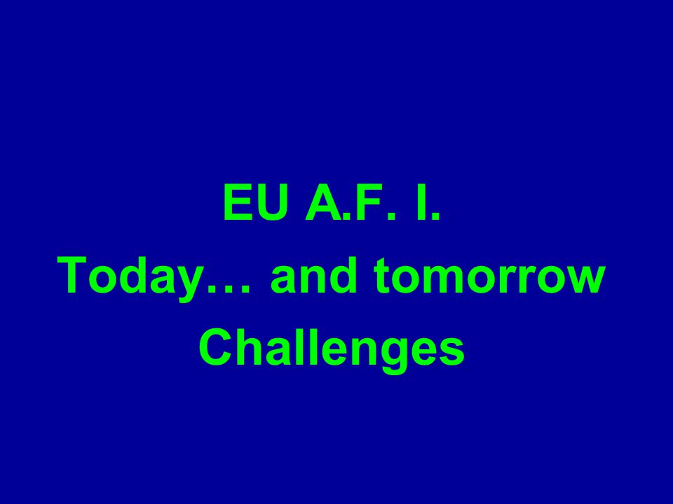 EU A.F. I. Today… and tomorrow Challenges