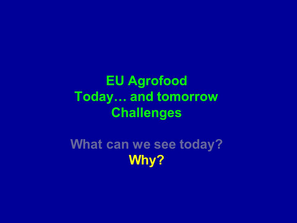 EU Agrofood Today… and tomorrow Challenges What can we see today Why