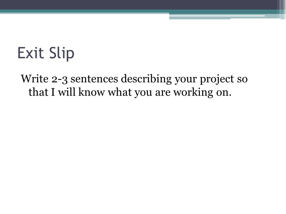 Exit Slip Write 2-3 sentences describing your project so that I will know what you are working on.