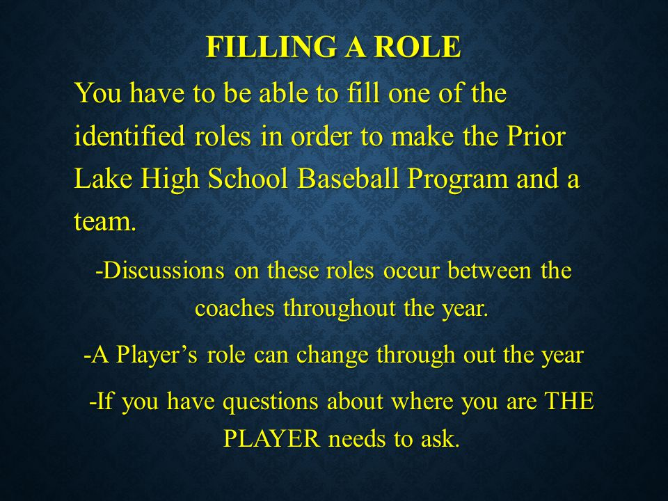 Filling a role You have to be able to fill one of the identified roles in order to make the Prior Lake High School Baseball Program and a team.