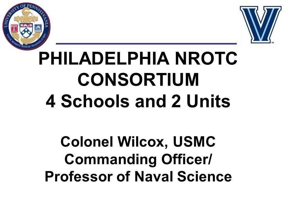 PHILADELPHIA NROTC CONSORTIUM 4 Schools and 2 Units Colonel Wilcox, USMC Commanding Officer/ Professor of Naval Science