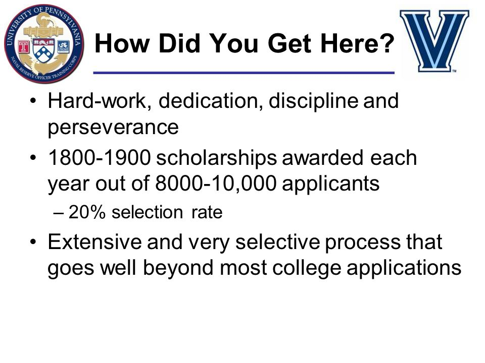 How Did You Get Here Hard-work, dedication, discipline and perseverance. 1800-1900 scholarships awarded each year out of 8000-10,000 applicants.