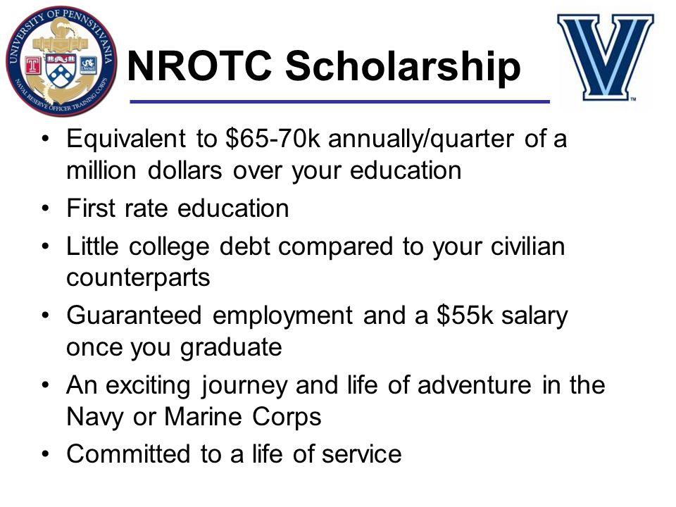 NROTC Scholarship Equivalent to $65-70k annually/quarter of a million dollars over your education. First rate education.