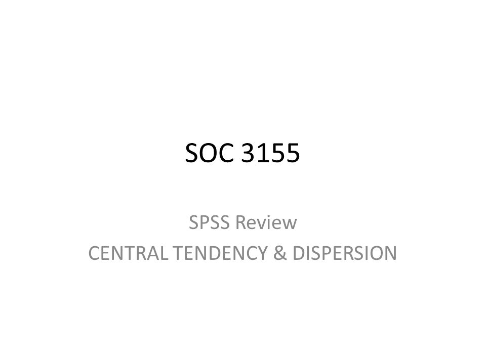SPSS Review CENTRAL TENDENCY & DISPERSION