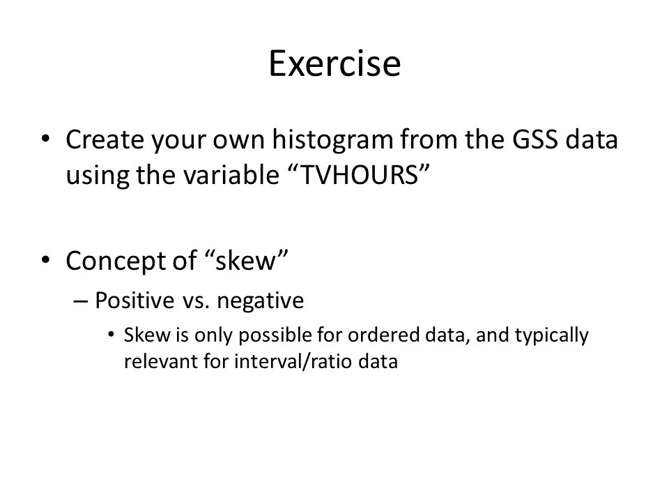 Exercise Create your own histogram from the GSS data using the variable TVHOURS Concept of skew