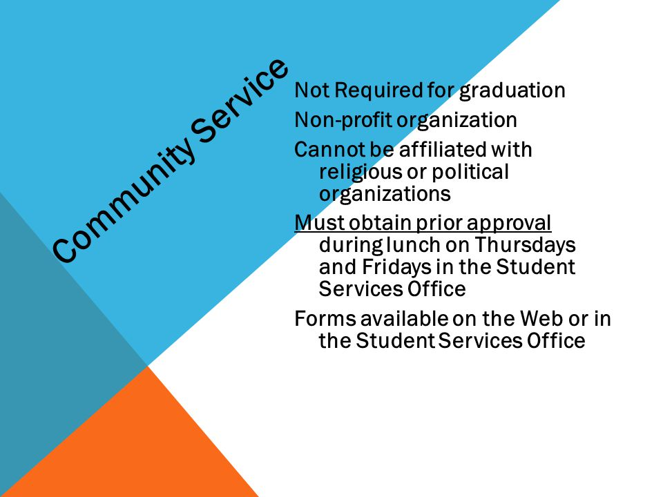 Not Required for graduation Non-profit organization Cannot be affiliated with religious or political organizations Must obtain prior approval during lunch on Thursdays and Fridays in the Student Services Office Forms available on the Web or in the Student Services Office