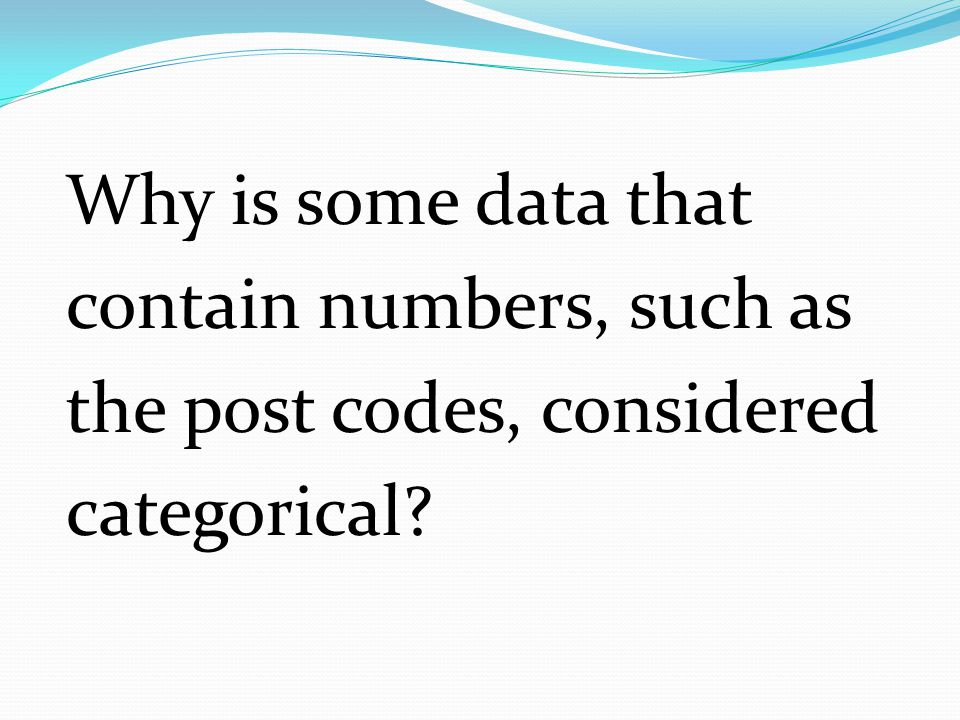 Why is some data that contain numbers, such as the post codes, considered categorical