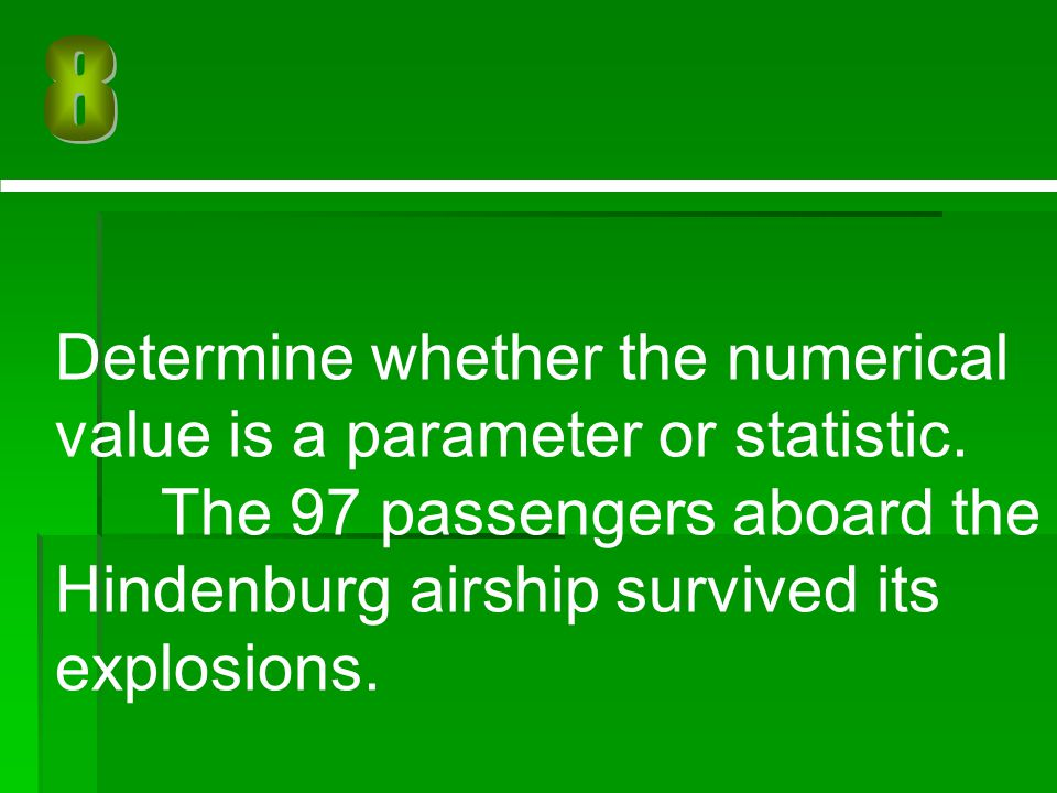 8 Determine whether the numerical value is a parameter or statistic. The 97 passengers aboard the Hindenburg airship survived its explosions.