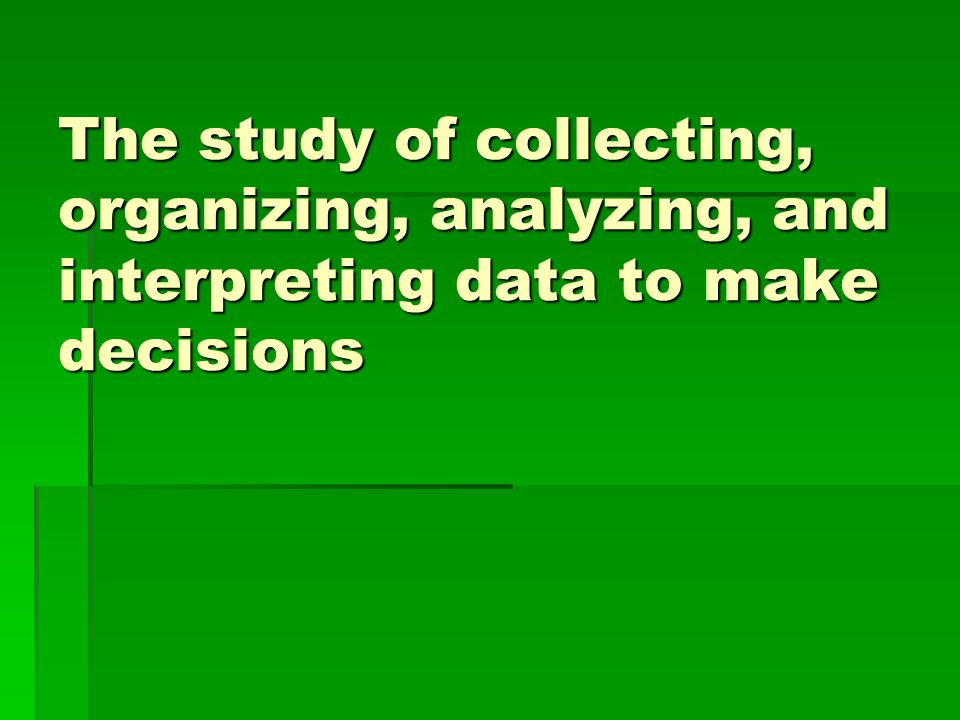 The study of collecting, organizing, analyzing, and interpreting data to make decisions