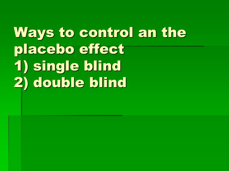 Ways to control an the placebo effect 1) single blind 2) double blind