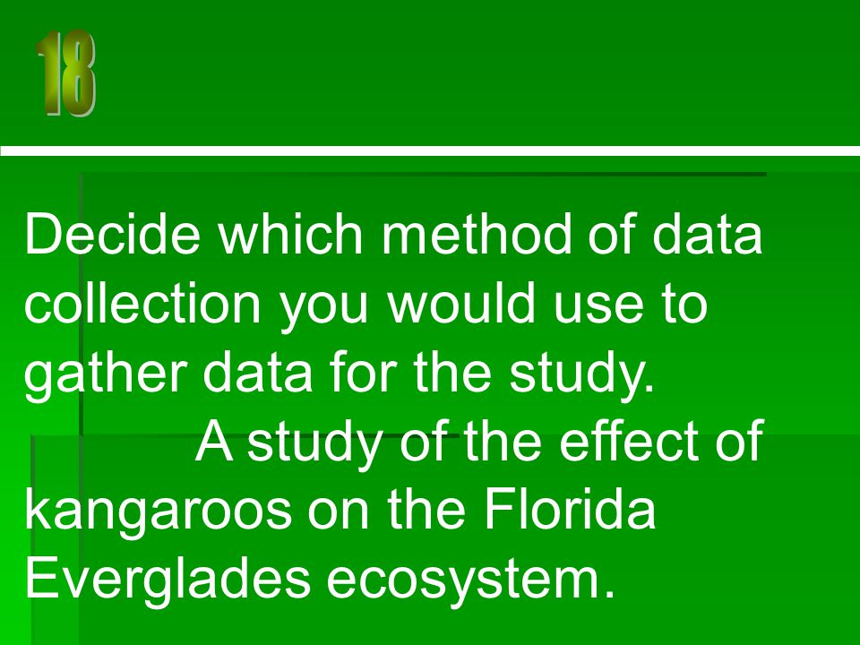 18 Decide which method of data collection you would use to gather data for the study.