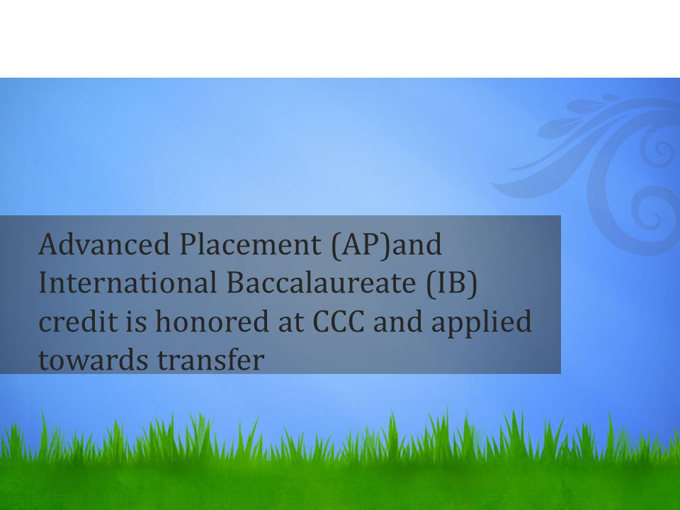 Advanced Placement (AP)and International Baccalaureate (IB) credit is honored at CCC and applied towards transfer