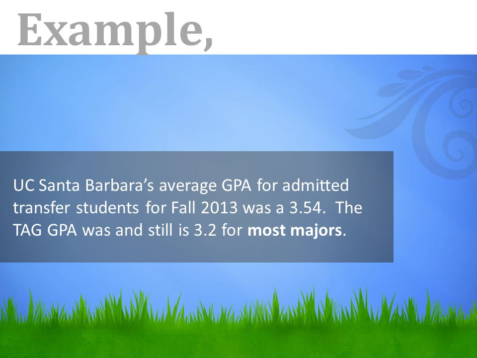 Example, UC Santa Barbara's average GPA for admitted transfer students for Fall 2013 was a 3.54.
