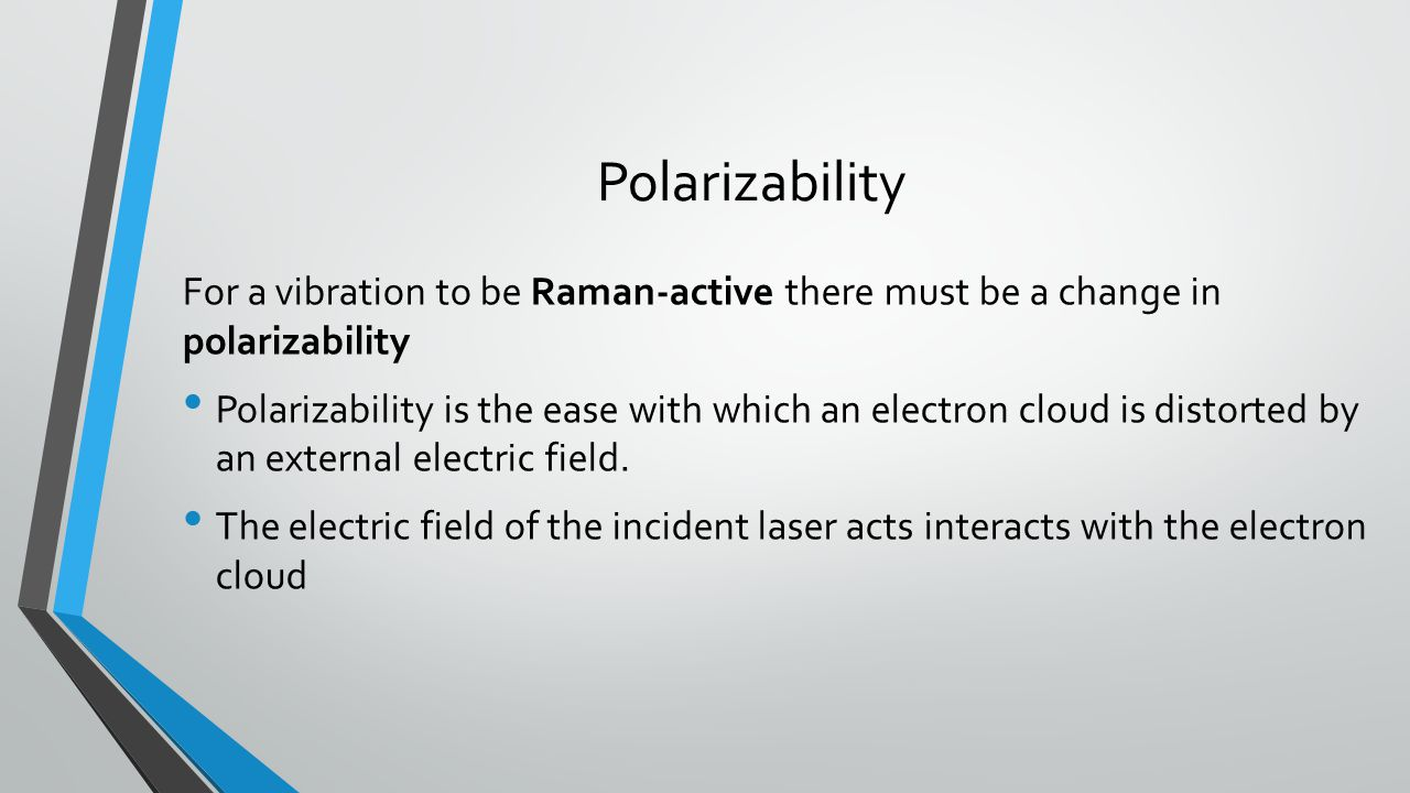 Polarizability For a vibration to be Raman-active there must be a change in polarizability.