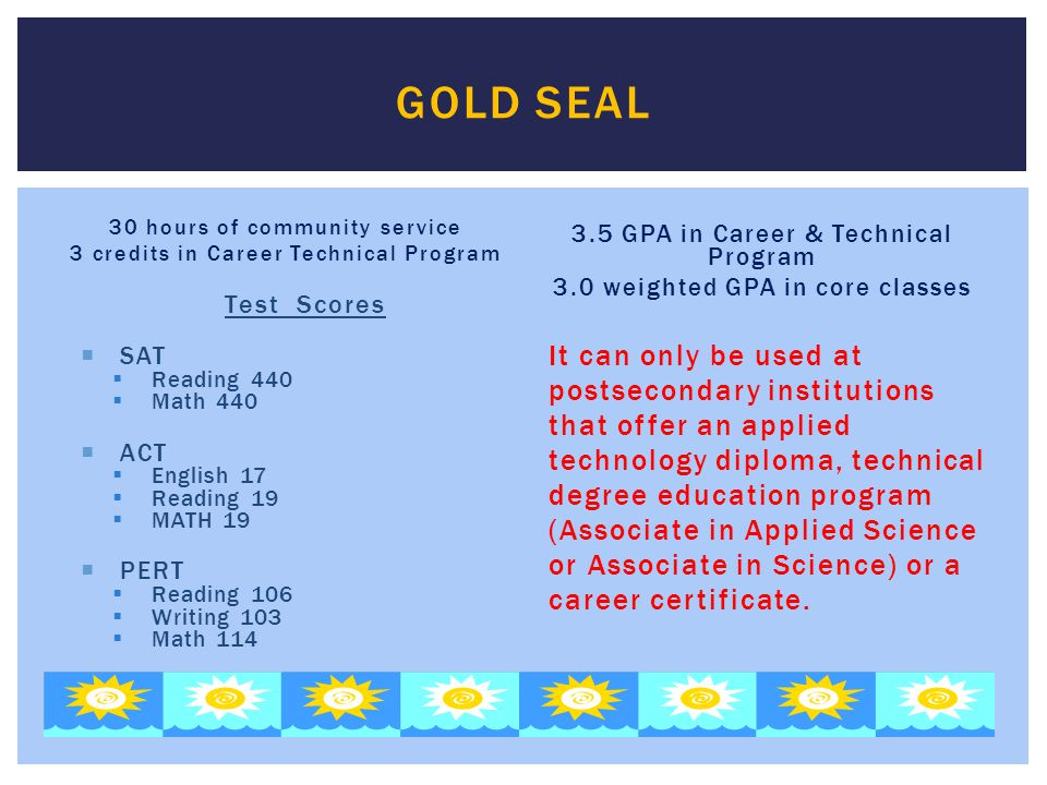 Gold Seal 30 hours of community service. 3 credits in Career Technical Program. 3.5 GPA in Career & Technical Program.