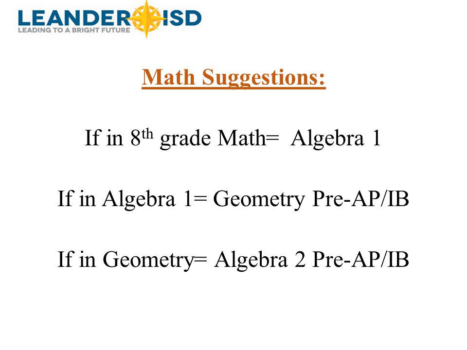 Math Suggestions: If in 8th grade Math= Algebra 1 If in Algebra 1= Geometry Pre-AP/IB If in Geometry= Algebra 2 Pre-AP/IB