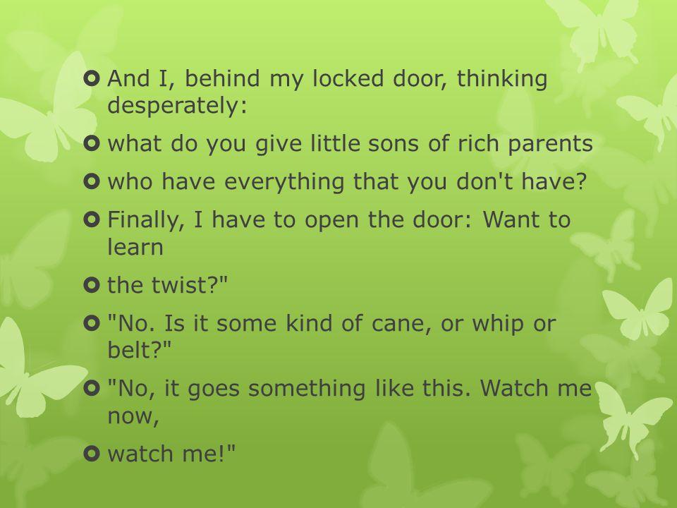 And I, behind my locked door, thinking desperately: