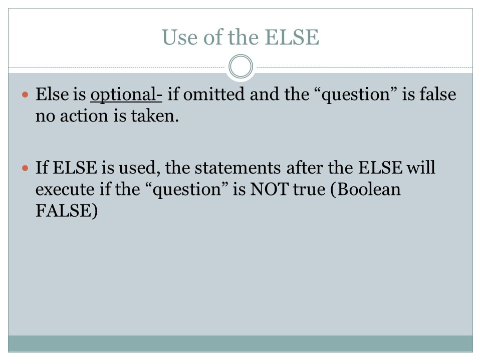 Use of the ELSE Else is optional- if omitted and the question is false no action is taken.