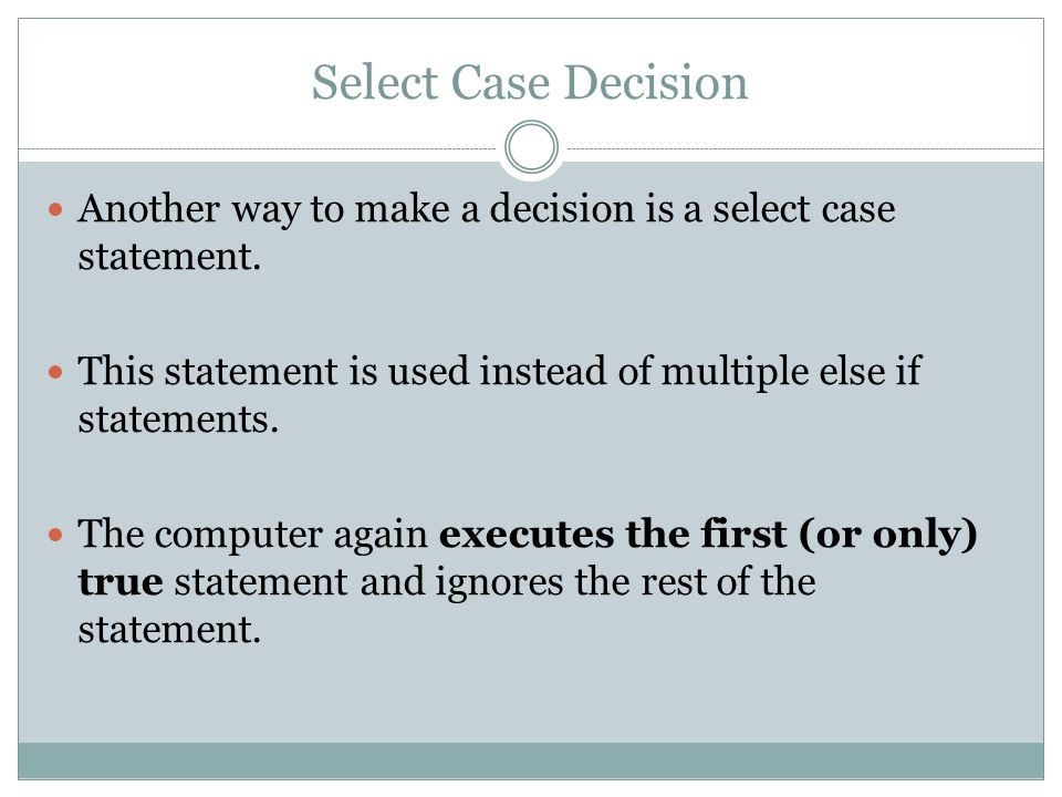 Select Case Decision Another way to make a decision is a select case statement. This statement is used instead of multiple else if statements.